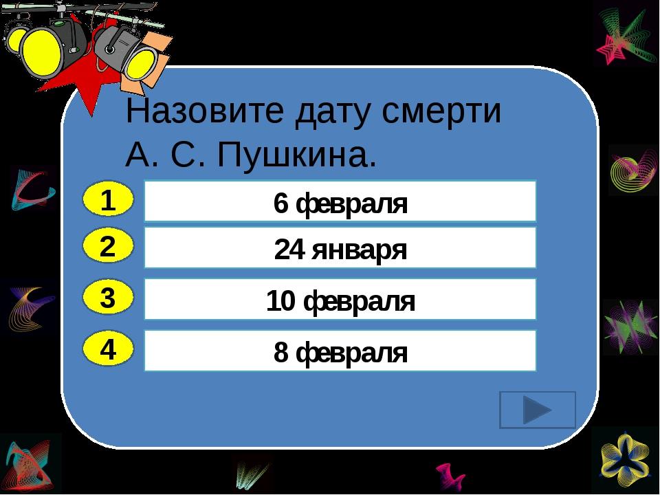 Назовите дату смерти А. С. Пушкина. 2 3 4 24 января 10 февраля 8 февраля 6 ф...