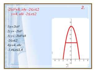 -2|x|²+8, где -2≤x≤2 y=4, где -2≤x≤2 1)y=2|x|² 2) y= -2|x|² 3) y= -2|x|²+8 -2