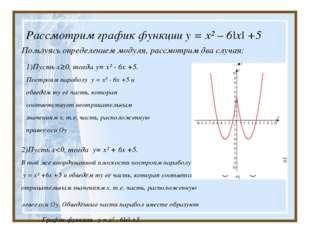Рассмотрим график функции у = х² – 6|х| +5 Пользуясь определением модуля, ра