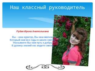 Наш классный руководитель Рудая Ирина Анатольевна Вы – наш куратор, Вы наш ма