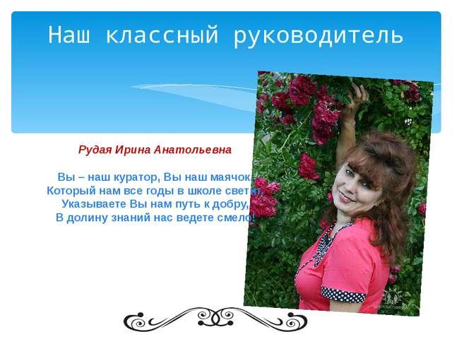 Наш классный руководитель Рудая Ирина Анатольевна Вы – наш куратор, Вы наш ма...