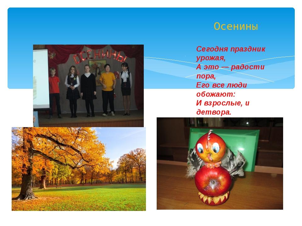 Осенины Сегодня праздник урожая, А это — радости пора, Его все люди обожают:...