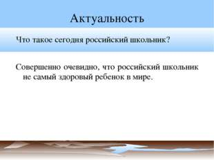 Актуальность Что такое сегодня российский школьник? Совершенно очевидно, что