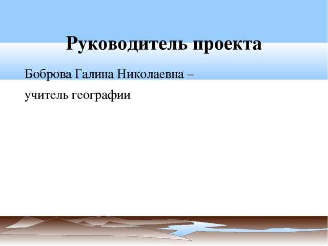 Руководитель проекта Боброва Галина Николаевна – учитель географии
