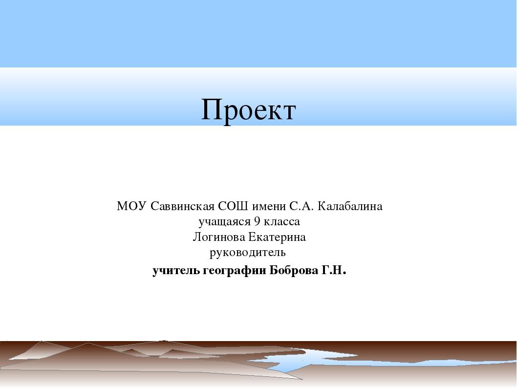 Проект МОУ Саввинская СОШ имени С.А. Калабалина учащаяся 9 класса Логинова Ек...