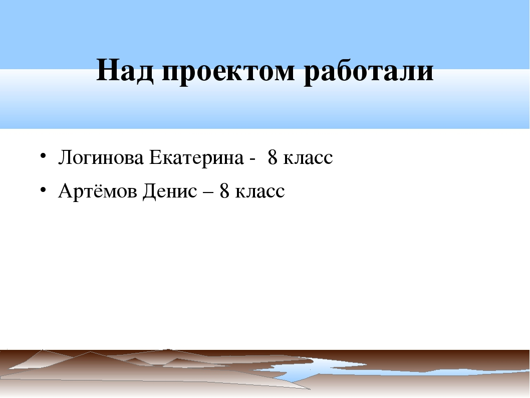 Над проектом работали Логинова Екатерина - 8 класс Артёмов Денис – 8 класс