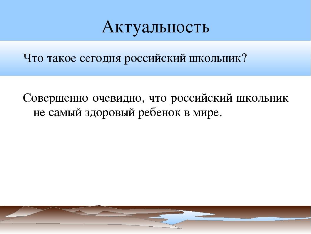 Актуальность Что такое сегодня российский школьник? Совершенно очевидно, что...
