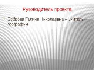 Руководитель проекта: Боброва Галина Николаевна – учитель географии