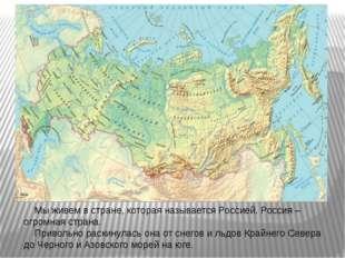 Мы живем в стране, которая называется Россией. Россия – огромная страна. При