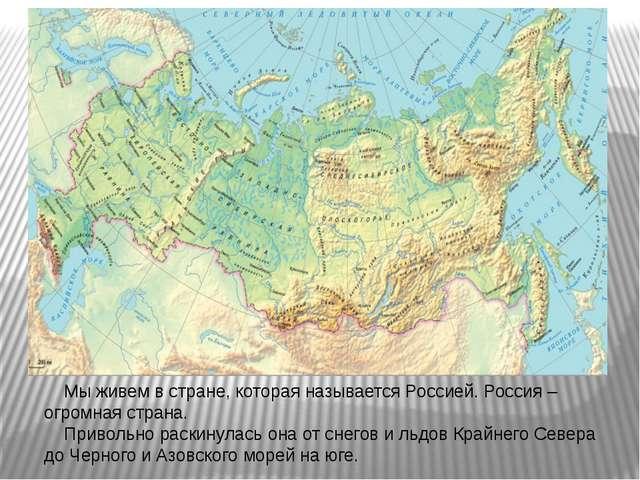 Мы живем в стране, которая называется Россией. Россия – огромная страна. При...