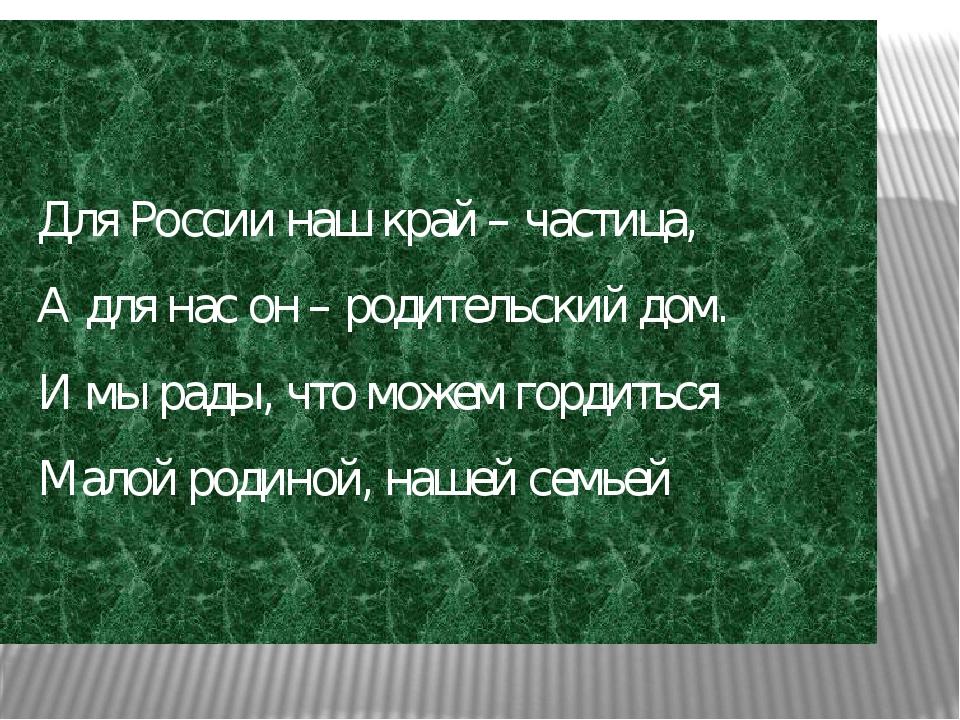 Для России наш край – частица, А для нас он – родительский дом. И мы рады, чт...