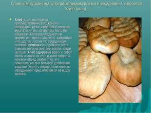 Главным кушаньем, употребляемым всеми и ежедневно, является хлеб (кши) Хлеб (