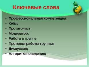 Ключевые слова Профессиональная компетенция; Кейс; Протагонист; Модератор; Ра