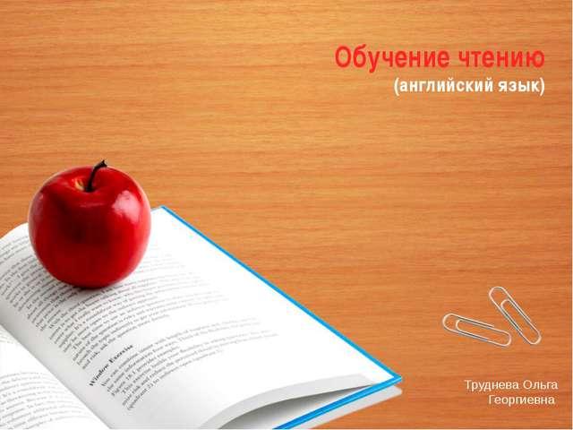Обучение чтению (английский язык) Труднева Ольга Георгиевна