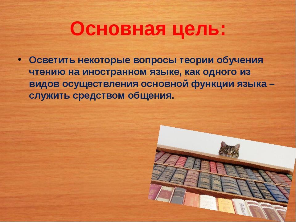 Основная цель: Осветить некоторые вопросы теории обучения чтению на иностранн...