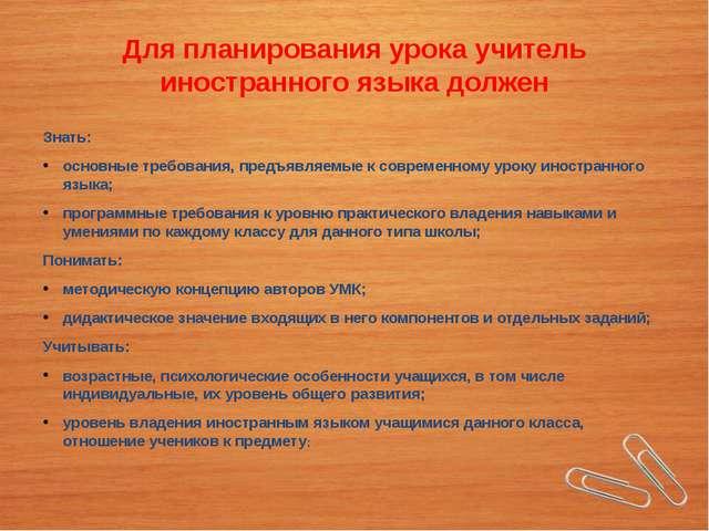 Для планирования урока учитель иностранного языка должен Знать: основные треб...