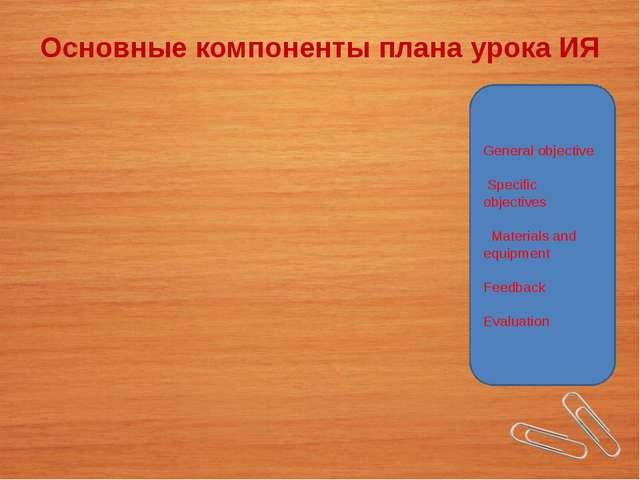 Основные компоненты плана урока ИЯ General objective Specific objectives Mate...