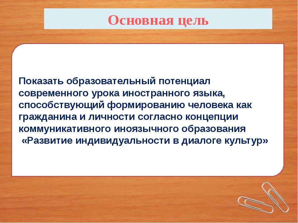 Основная цель Показать образовательный потенциал современного урока иностранн...