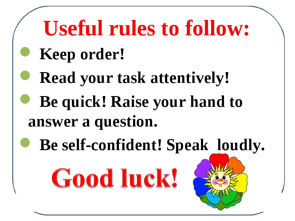 Useful rules to follow: Keep order! Read your task attentively! Be quick! Rai...