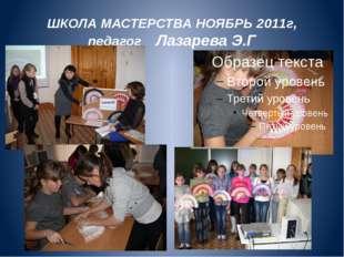ШКОЛА МАСТЕРСТВА НОЯБРЬ 2011г, педагог Лазарева Э.Г