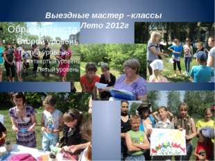 Выездные мастер –классы Лето 2012г