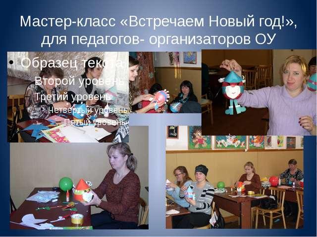Мастер-класс «Встречаем Новый год!», для педагогов- организаторов ОУ