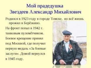 Мой прадедушка Звездеев Александр Михайлович Родился в 1923 году в городе Том