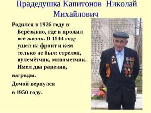 Прадедушка Капитонов Николай Михайлович Родился в 1926 году в Берёзкино, где