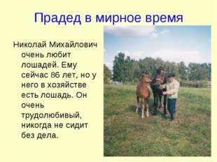 Прадед в мирное время Николай Михайлович очень любит лошадей. Ему сейчас 86 л