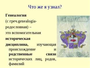 Что же я узнал? Генеалогия (с греч.genealogia- родословная) – это вспомогател