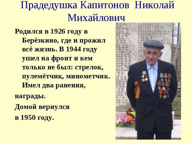 Прадедушка Капитонов Николай Михайлович Родился в 1926 году в Берёзкино, где...