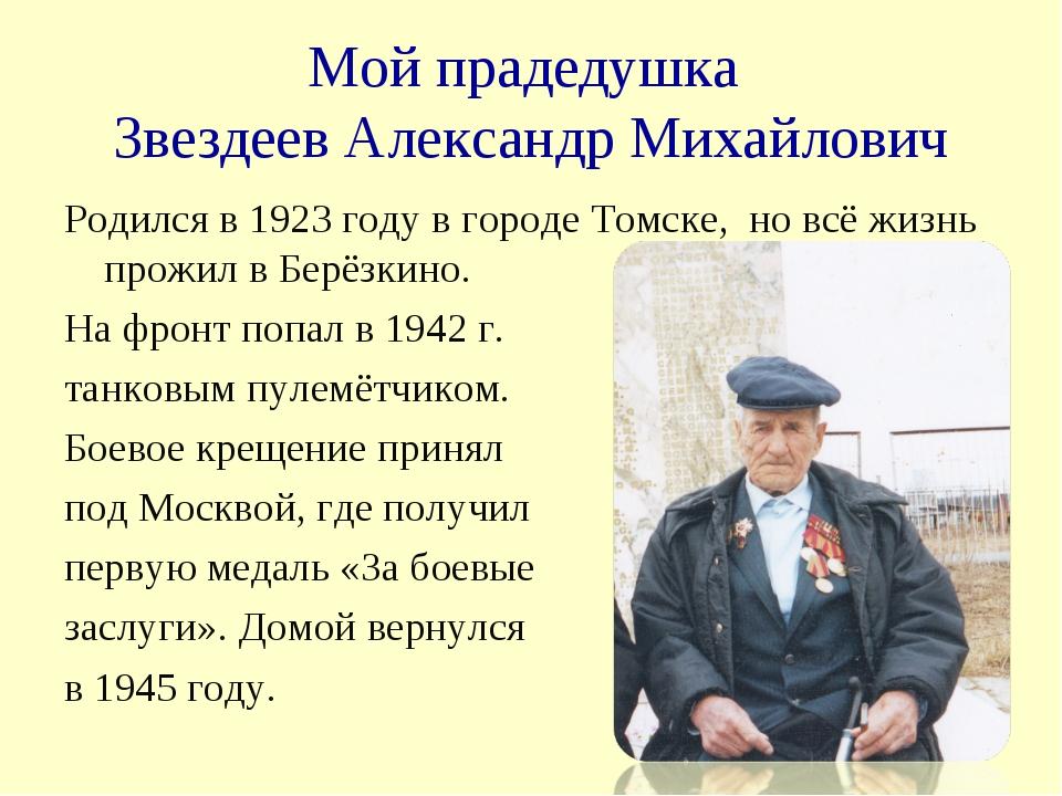 Мой прадедушка Звездеев Александр Михайлович Родился в 1923 году в городе Том...