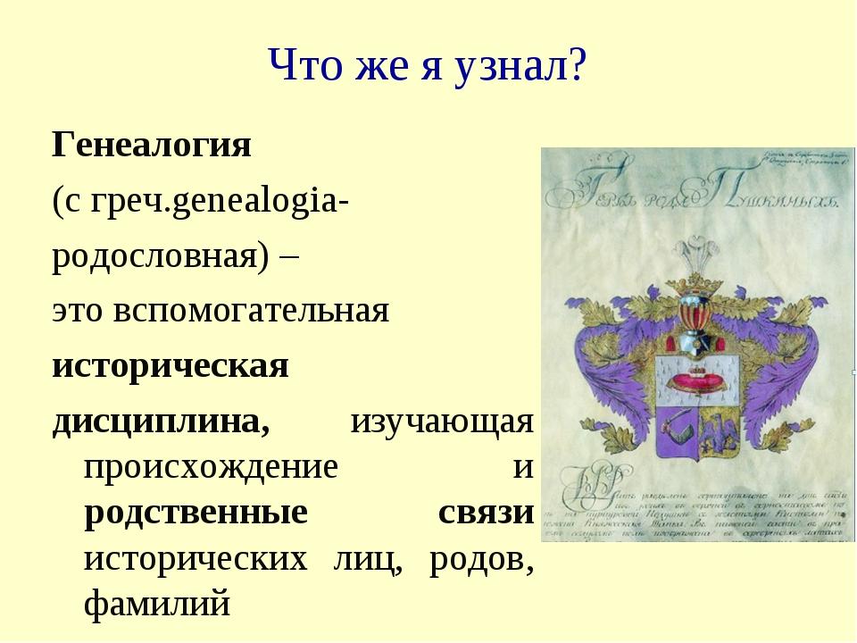 Что же я узнал? Генеалогия (с греч.genealogia- родословная) – это вспомогател...