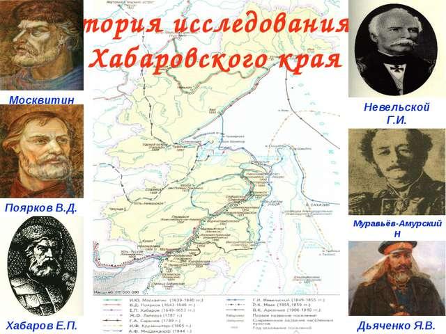 История исследования Хабаровского края Москвитин И. Хабаров Е.П. Поярков В.Д...