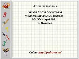 Источник шаблона Ранько Елена Алексеевна учитель начальных классов МАОУ лицей