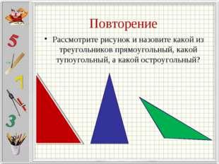 Повторение Рассмотрите рисунок и назовите какой из треугольников прямоугольны