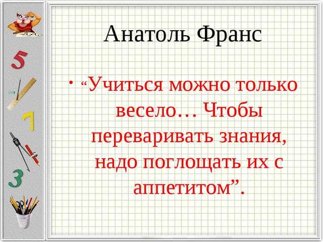 """Анатоль Франс """"Учиться можно только весело… Чтобы переваривать знания, надо п..."""