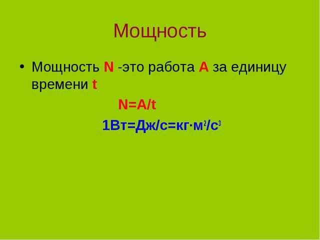 Мощность Мощность N -это работа A за единицу времени t N=A/t 1Вт=Дж/с=кг∙м2/с3