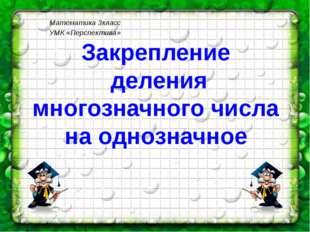 Математика 3класс УМК «Перспектива» Закрепление деления многозначного числа н