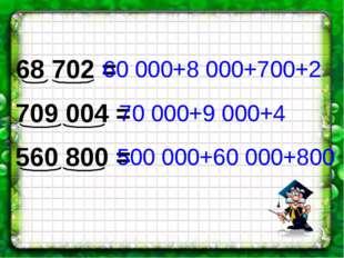 68 702 = 709 004 = 560 800 = 60 000+8 000+700+2 70 000+9 000+4 500 000+60 000