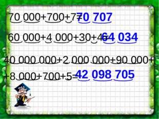 40 000 000+2 000 000+90 000+ +8 000+700+5= 70 707 64 034 42 098 705 70 000+70