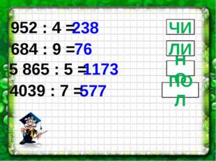 238 76 952 : 4 = 684 : 9 = ЧИ 1173 5 865 : 5 = НО 577 4039 : 7 = ПОЛ ЛИ