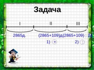 Задача I II III 2865д. (2865+109)д. (2865+109) : 2д. 1) + 2) :