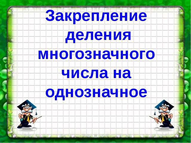 Закрепление деления многозначного числа на однозначное