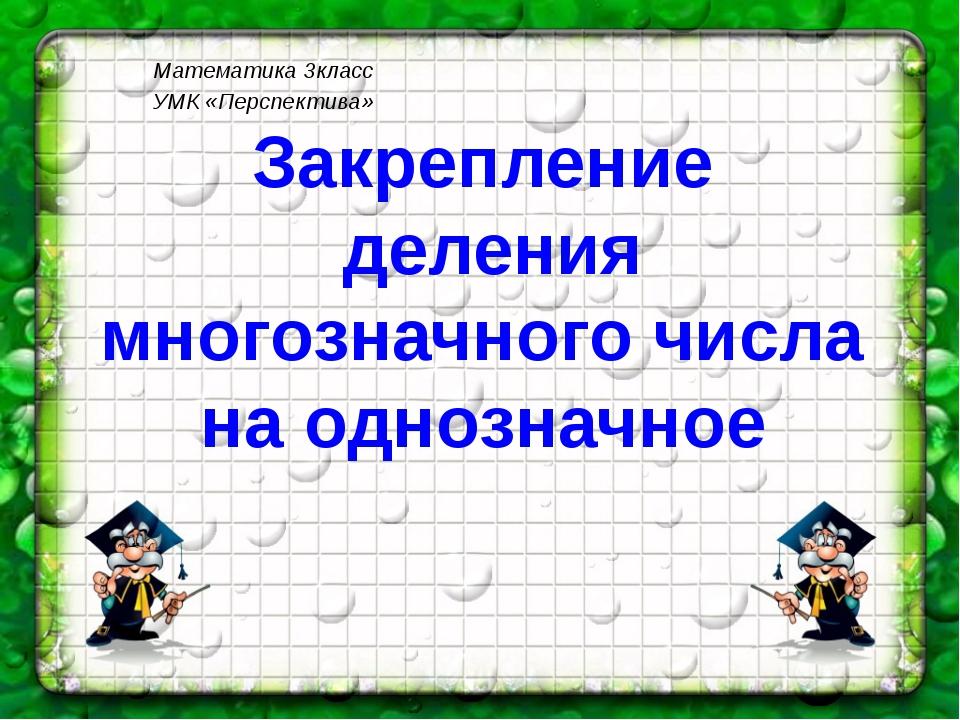 Математика 3класс УМК «Перспектива» Закрепление деления многозначного числа н...