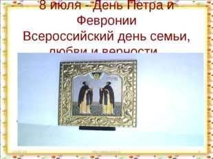 8 июля - День Петра и Февронии Всероссийский день семьи, любви и верности .