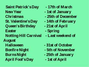 Saint Patrick's Day - 17th of March New Year - 1st of January Christmas - 25