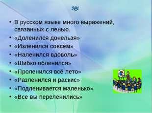 В русском языке много выражений, связанных с ленью. «Доленился донельзя» «Изл