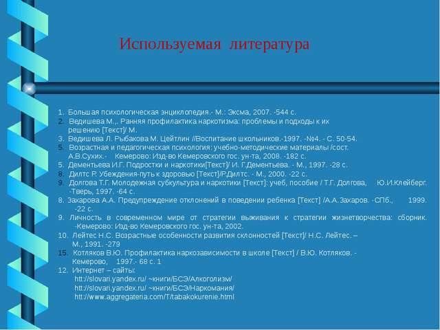 Используемая литература 1. Большая психологическая энциклопедия.- М.: Эксма,...