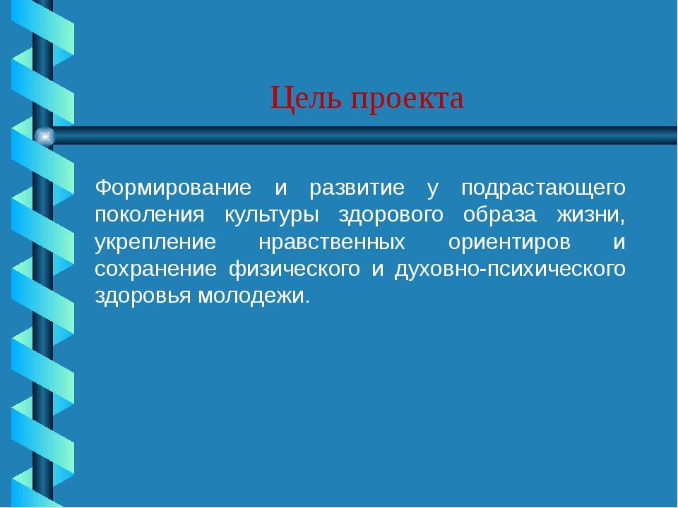 Цель проекта Формирование и развитие у подрастающего поколения культуры здор...
